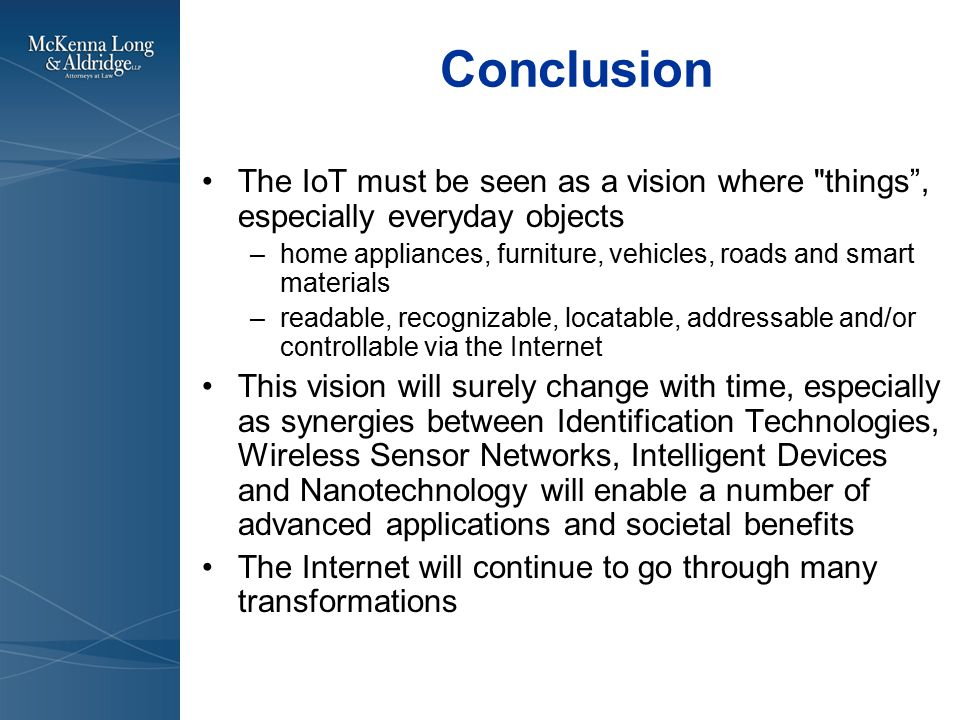 Conclusion The IoT must be seen as a vision where things , especially everyday objects –home appliances, furniture, vehicles, roads and smart materials –readable, recognizable, locatable, addressable and/or controllable via the Internet This vision will surely change with time, especially as synergies between Identification Technologies, Wireless Sensor Networks, Intelligent Devices and Nanotechnology will enable a number of advanced applications and societal benefits The Internet will continue to go through many transformations