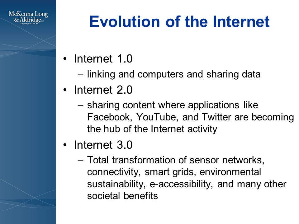 Evolution of the Internet Internet 1.0 –linking and computers and sharing data Internet 2.0 –sharing content where applications like Facebook, YouTube, and Twitter are becoming the hub of the Internet activity Internet 3.0 –Total transformation of sensor networks, connectivity, smart grids, environmental sustainability, e-accessibility, and many other societal benefits