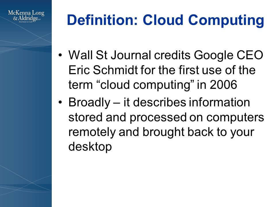 Definition: Cloud Computing Wall St Journal credits Google CEO Eric Schmidt for the first use of the term cloud computing in 2006 Broadly – it describes information stored and processed on computers remotely and brought back to your desktop