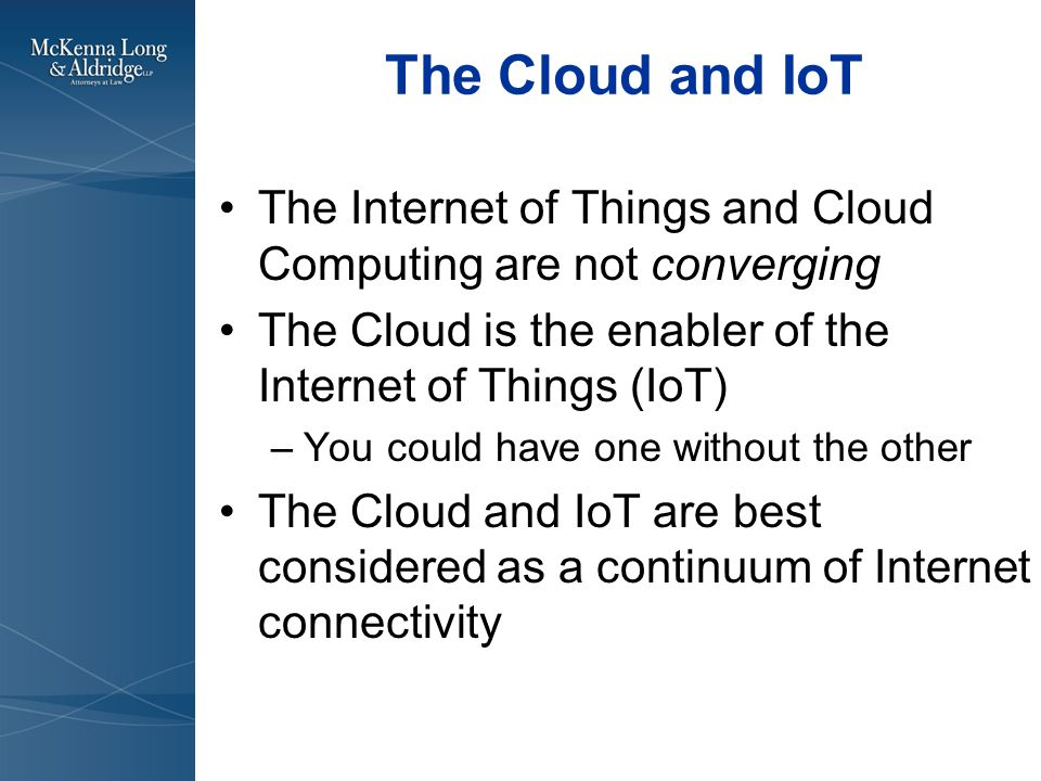 The Cloud and IoT The Internet of Things and Cloud Computing are not converging The Cloud is the enabler of the Internet of Things (IoT) –You could have one without the other The Cloud and IoT are best considered as a continuum of Internet connectivity