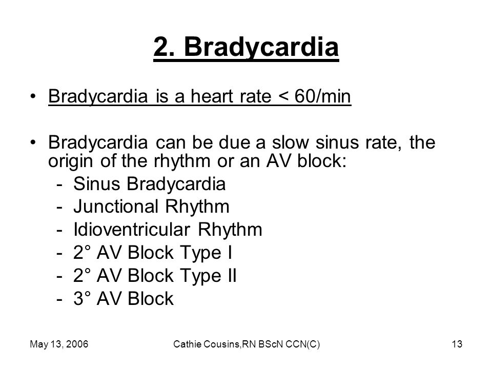 May 13, 2006Cathie Cousins,RN BScN CCN(C)13 2. Bradycardia Bradycardia is a heart rate < 60/min Bradycardia can be due a slow sinus rate, the origin o