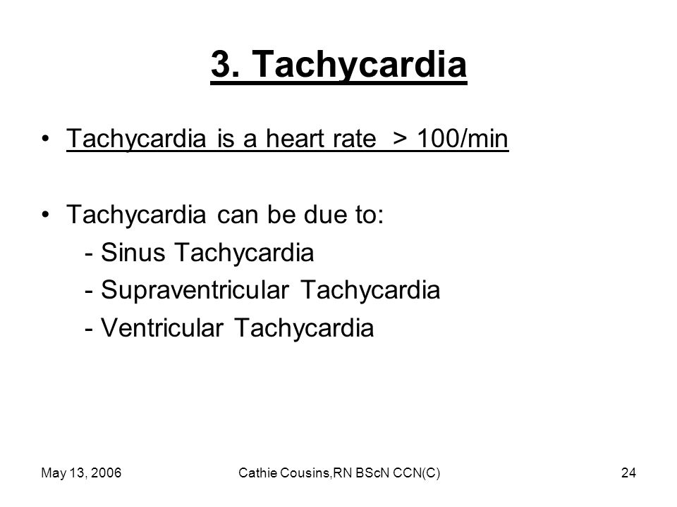 May 13, 2006Cathie Cousins,RN BScN CCN(C)24 3. Tachycardia Tachycardia is a heart rate > 100/min Tachycardia can be due to: - Sinus Tachycardia - Supr