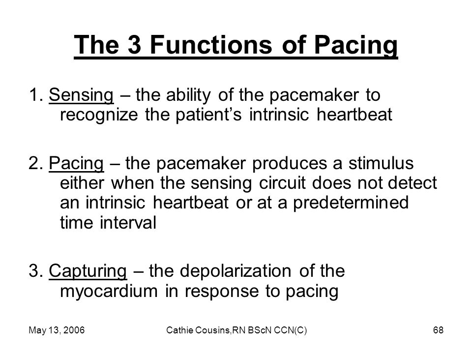 May 13, 2006Cathie Cousins,RN BScN CCN(C)68 The 3 Functions of Pacing 1. Sensing – the ability of the pacemaker to recognize the patient's intrinsic h