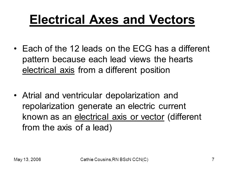 May 13, 2006Cathie Cousins,RN BScN CCN(C)7 Electrical Axes and Vectors Each of the 12 leads on the ECG has a different pattern because each lead views