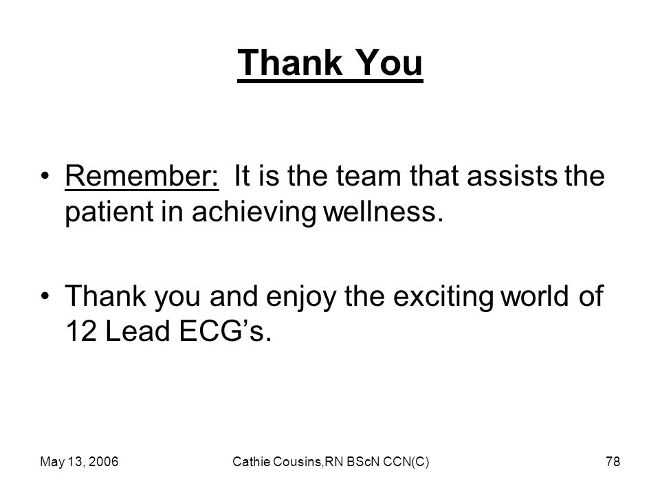 May 13, 2006Cathie Cousins,RN BScN CCN(C)78 Thank You Remember: It is the team that assists the patient in achieving wellness. Thank you and enjoy the