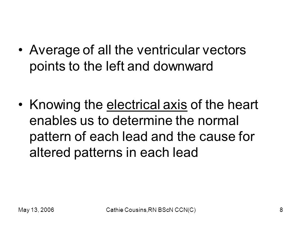 May 13, 2006Cathie Cousins,RN BScN CCN(C)49 ST Segment Depression ST segment depression = > 1 mm below baseline after the J point ST segment depression due to severe ischemia temporary until ischemia resolved or heart tissue heals ST segments depress in leads facing the ischemia ST segments elevate in opposite (reciprocal) leads