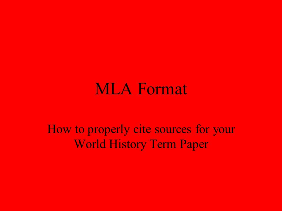 MLA Format How to properly cite sources for your World History Term Paper