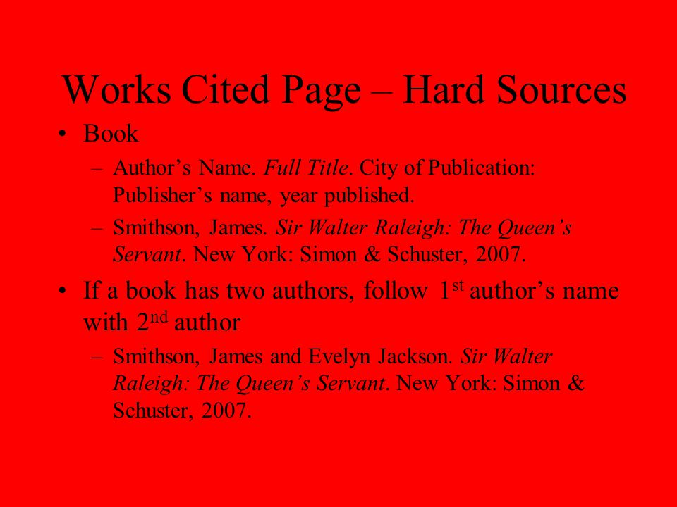 Works Cited Page – Hard Sources Book –Author's Name. Full Title. City of Publication: Publisher's name, year published. –Smithson, James. Sir Walter R