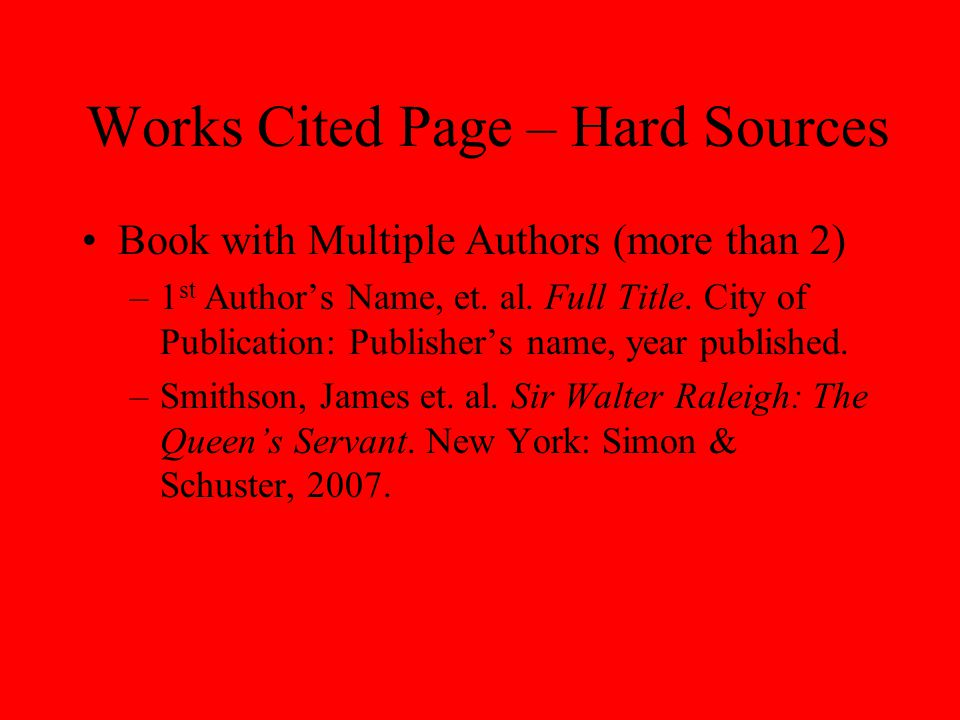 Works Cited Page – Hard Sources Book with Multiple Authors (more than 2) –1 st Author's Name, et. al. Full Title. City of Publication: Publisher's nam