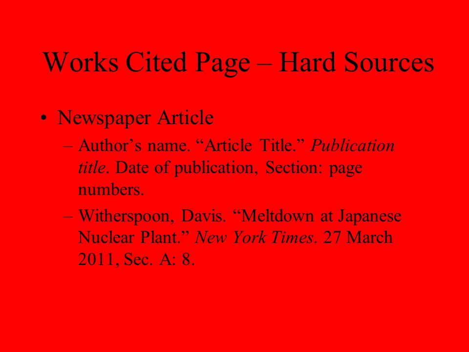 """Works Cited Page – Hard Sources Newspaper Article –Author's name. """"Article Title."""" Publication title. Date of publication, Section: page numbers. –Wit"""