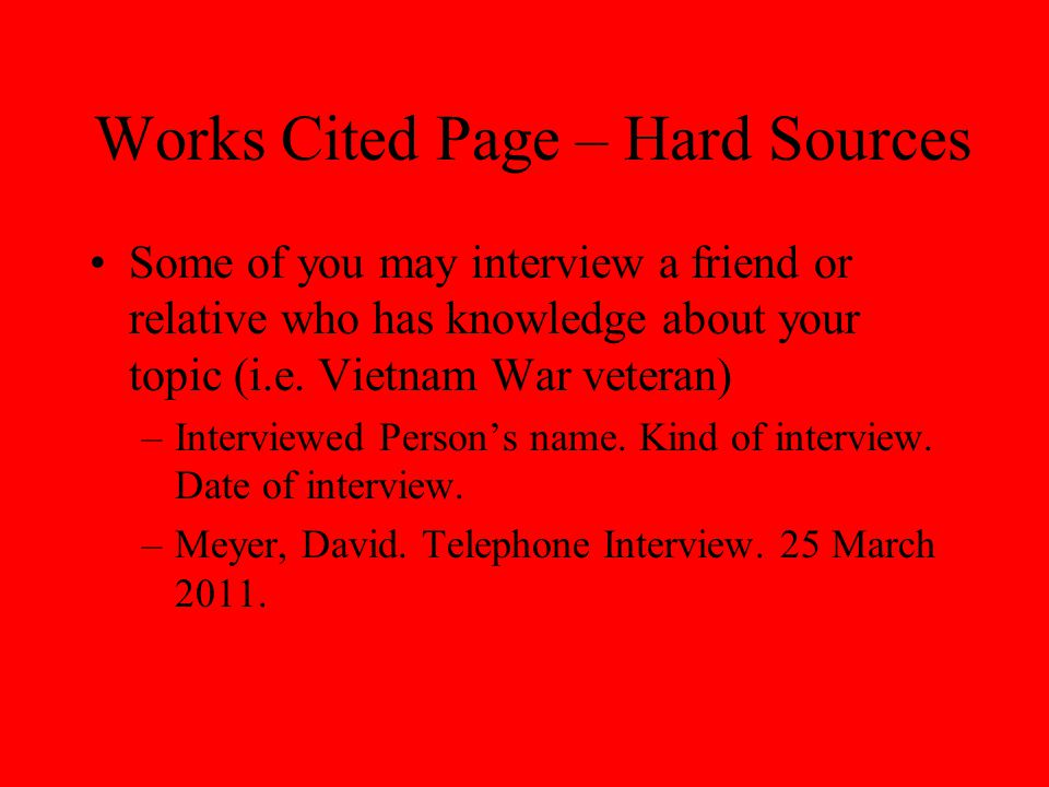 Works Cited Page – Hard Sources Some of you may interview a friend or relative who has knowledge about your topic (i.e. Vietnam War veteran) –Intervie