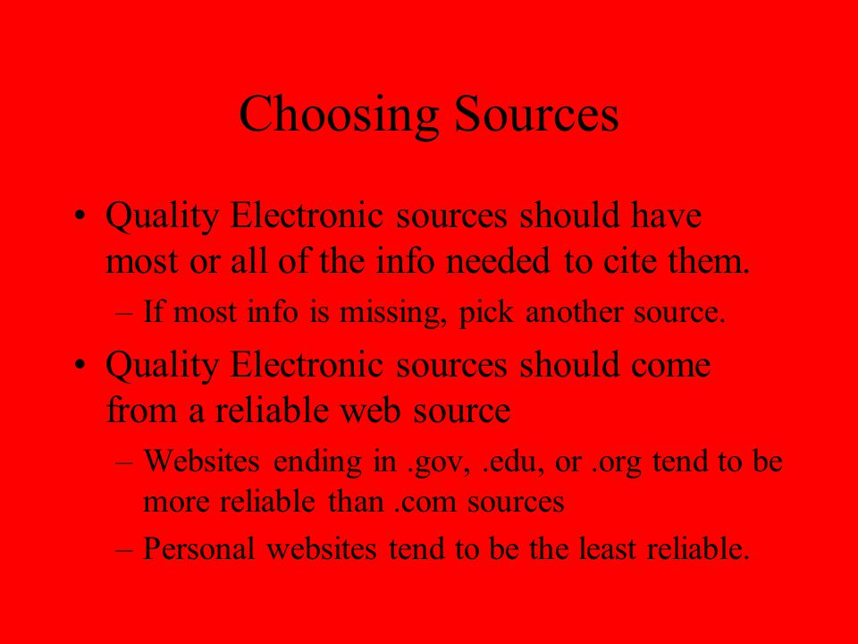 Choosing Sources Quality Electronic sources should have most or all of the info needed to cite them. –If most info is missing, pick another source. Qu