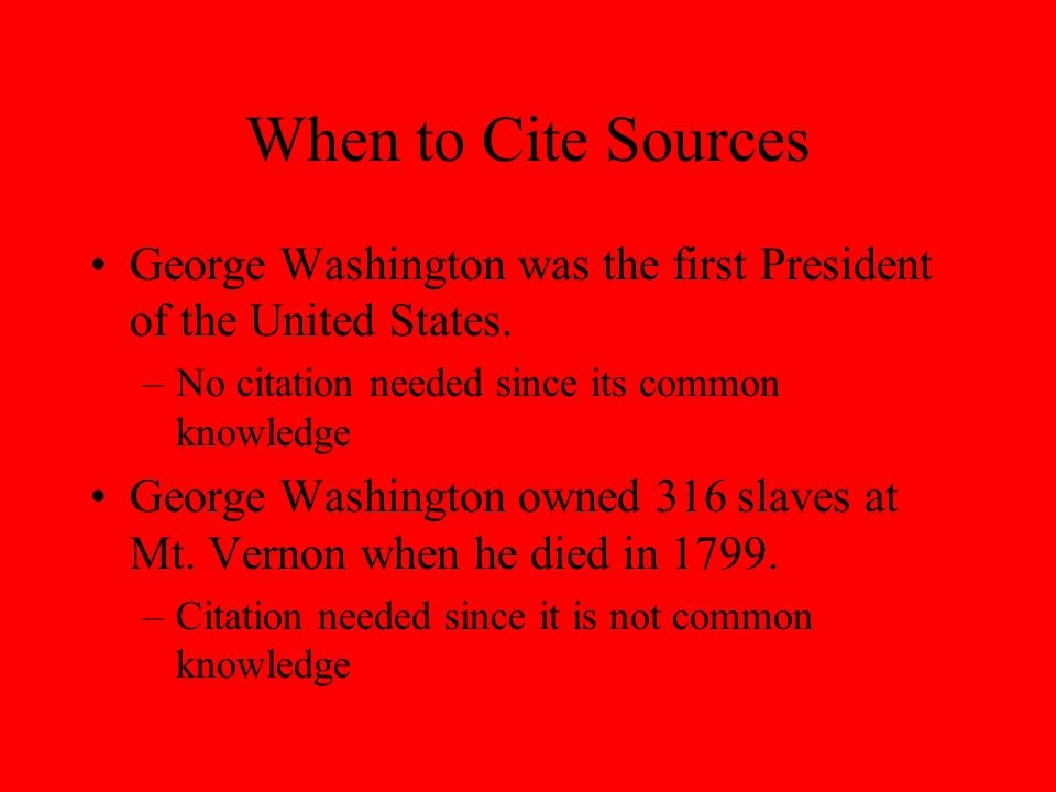 When to Cite Sources George Washington was the first President of the United States.