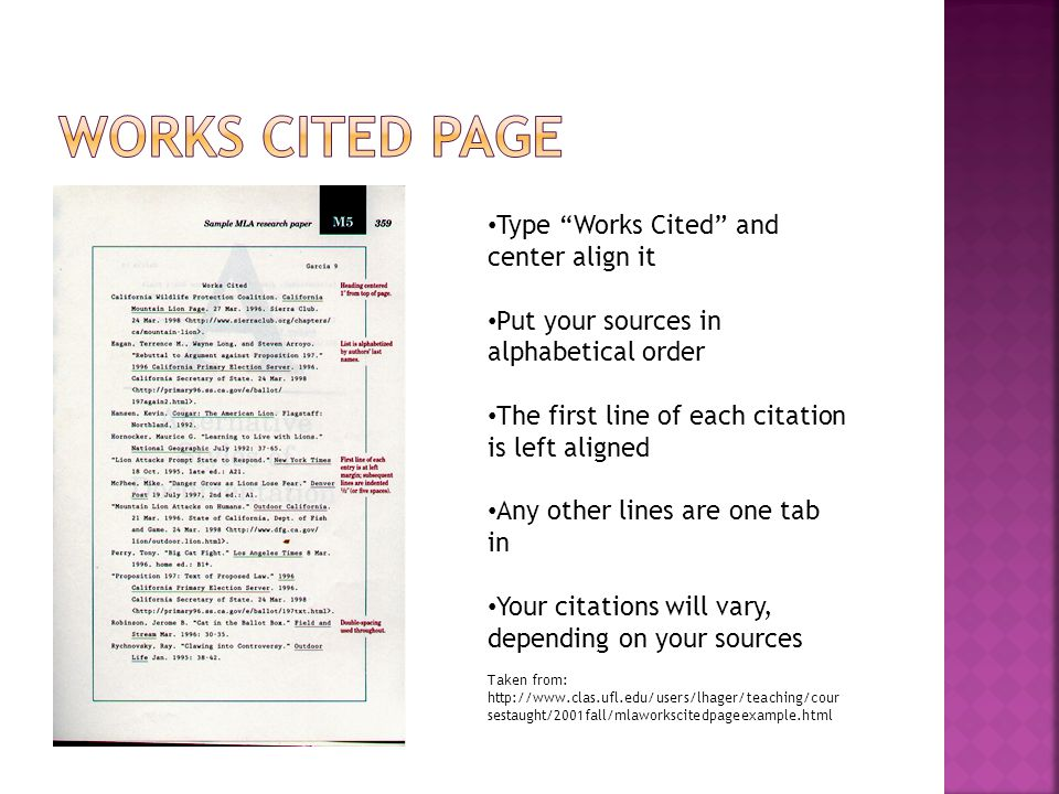 Type Works Cited and center align it Put your sources in alphabetical order The first line of each citation is left aligned Any other lines are one tab in Your citations will vary, depending on your sources Taken from: http://www.clas.ufl.edu/users/lhager/teaching/cour sestaught/2001fall/mlaworkscitedpageexample.html