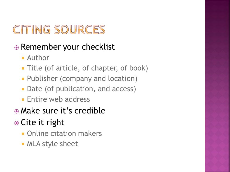  Remember your checklist  Author  Title (of article, of chapter, of book)  Publisher (company and location)  Date (of publication, and access)  Entire web address  Make sure it's credible  Cite it right  Online citation makers  MLA style sheet