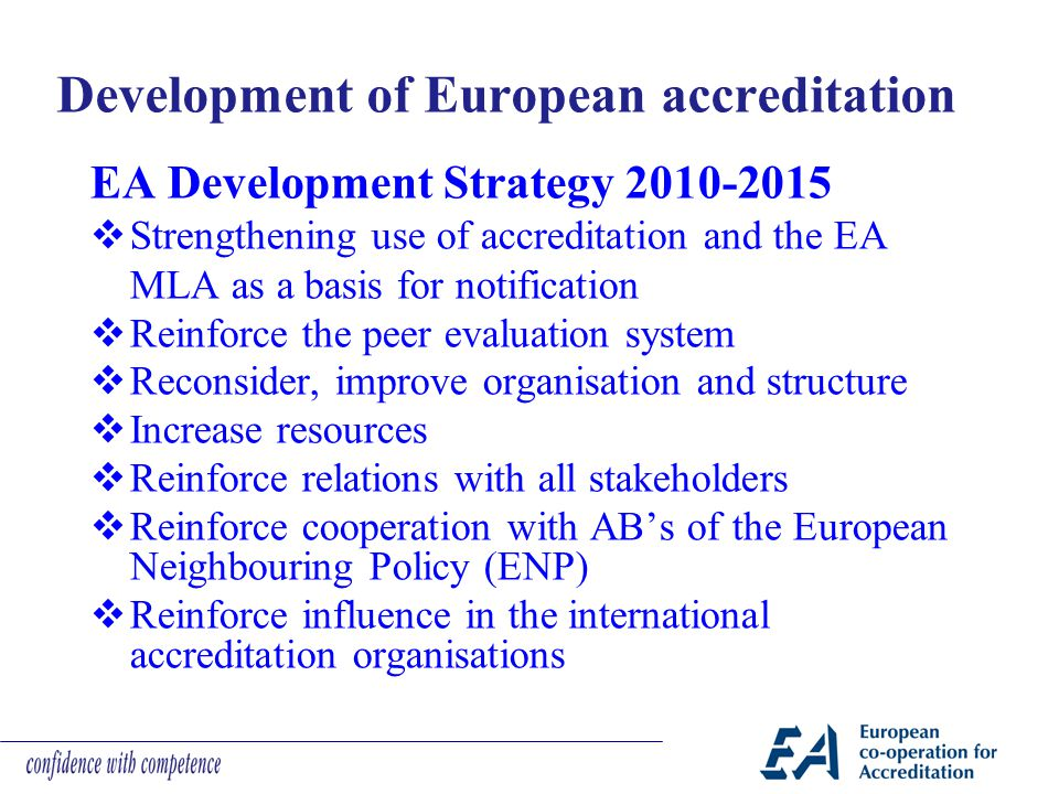 Development of European accreditation EA Development Strategy 2010-2015  Strengthening use of accreditation and the EA MLA as a basis for notificatio