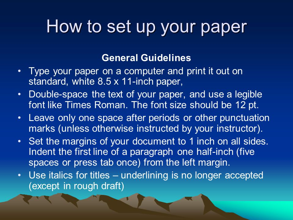 How to set up your paper General Guidelines Type your paper on a computer and print it out on standard, white 8.5 x 11-inch paper, Double-space the text of your paper, and use a legible font like Times Roman.