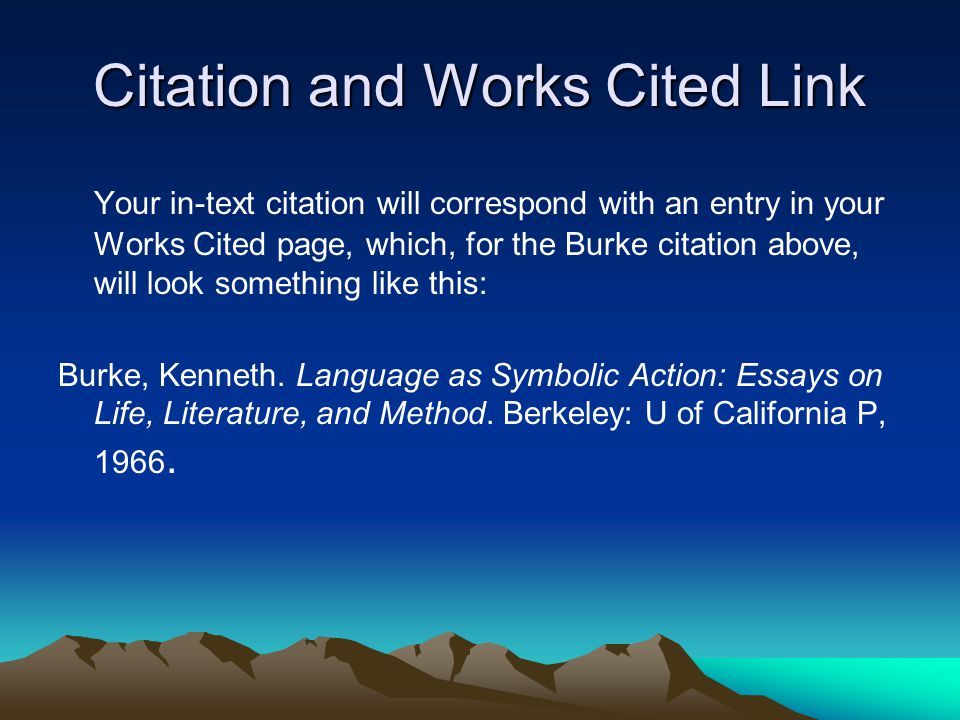 Citation and Works Cited Link Your in-text citation will correspond with an entry in your Works Cited page, which, for the Burke citation above, will look something like this: Burke, Kenneth.