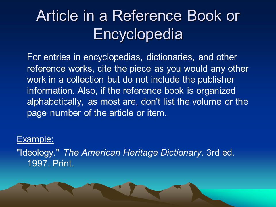 Article in a Reference Book or Encyclopedia For entries in encyclopedias, dictionaries, and other reference works, cite the piece as you would any other work in a collection but do not include the publisher information.