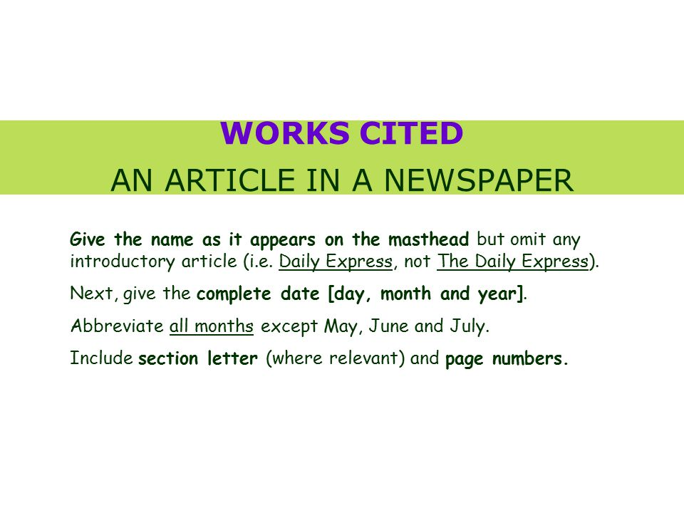 WORKS CITED AN ARTICLE IN A NEWSPAPER Give the name as it appears on the masthead but omit any introductory article (i.e.
