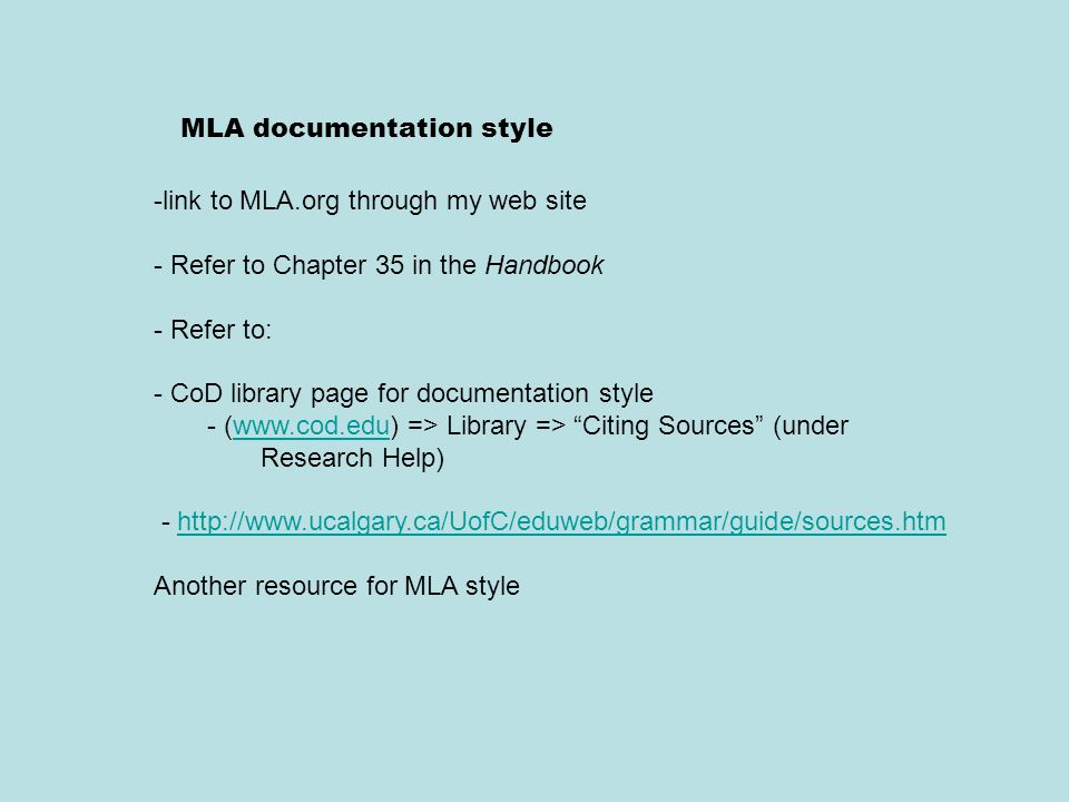 MLA documentation style -link to MLA.org through my web site - Refer to Chapter 35 in the Handbook - Refer to: - CoD library page for documentation style - (www.cod.edu) => Library => Citing Sources (under Research Help)www.cod.edu - http://www.ucalgary.ca/UofC/eduweb/grammar/guide/sources.htmhttp://www.ucalgary.ca/UofC/eduweb/grammar/guide/sources.htm Another resource for MLA style