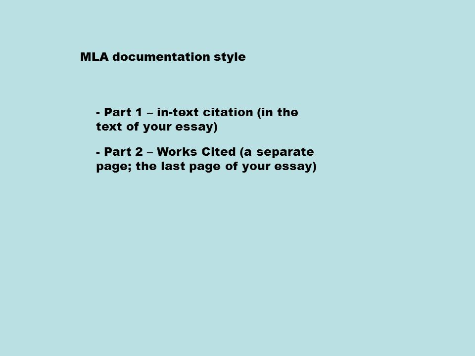 MLA documentation style - Part 1 – in-text citation (in the text of your essay) - Part 2 – Works Cited (a separate page; the last page of your essay)