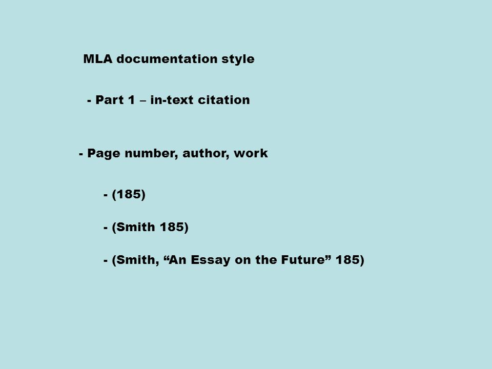 MLA documentation style - Part 1 – in-text citation - Page number, author, work - (185) - (Smith 185) - (Smith, An Essay on the Future 185)