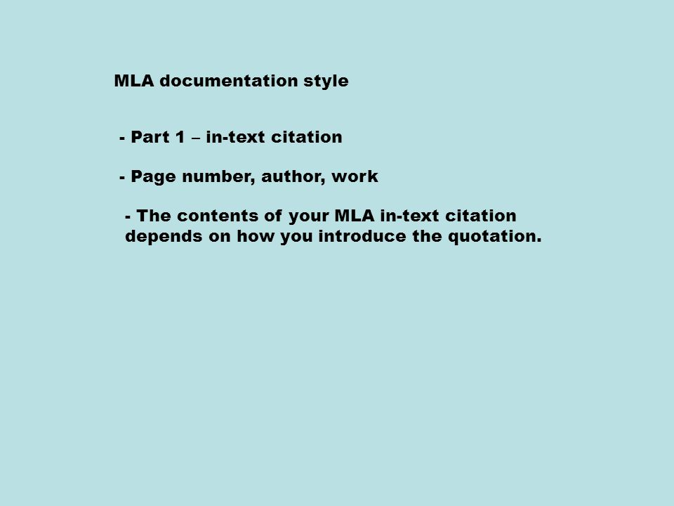 MLA documentation style - Part 1 – in-text citation - Page number, author, work - The contents of your MLA in-text citation depends on how you introduce the quotation.