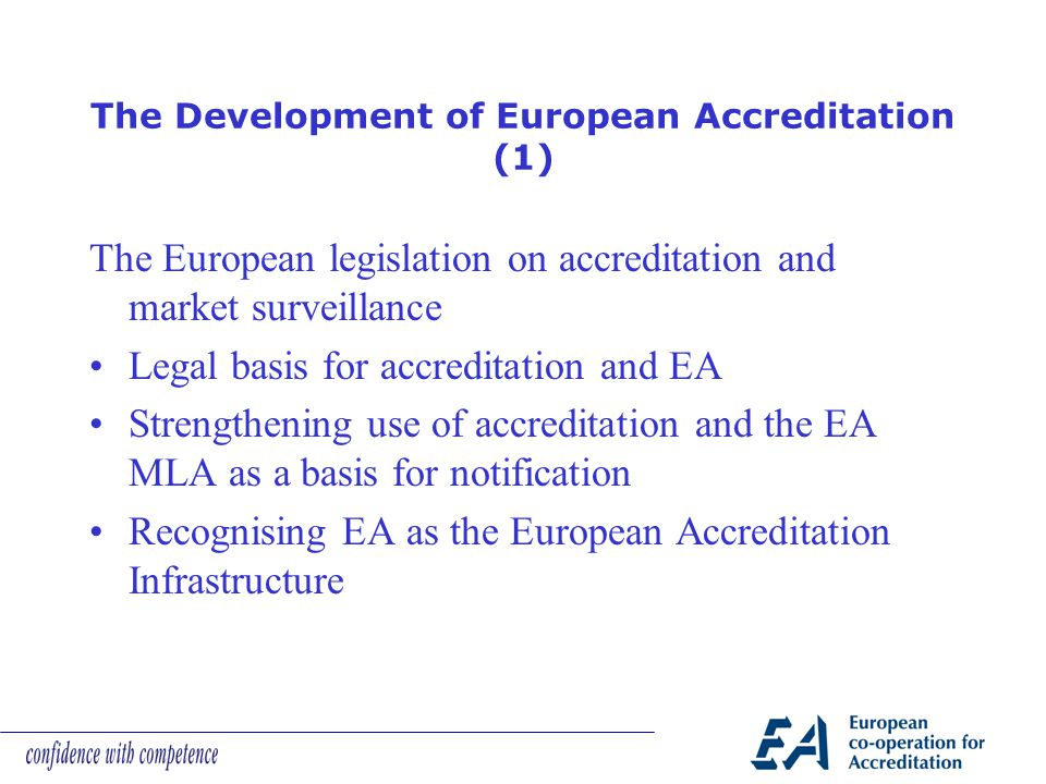 The Development of European Accreditation (1) The European legislation on accreditation and market surveillance Legal basis for accreditation and EA Strengthening use of accreditation and the EA MLA as a basis for notification Recognising EA as the European Accreditation Infrastructure