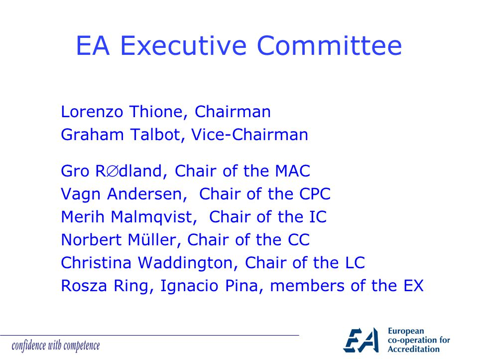 Lorenzo Thione, Chairman Graham Talbot, Vice-Chairman Gro Rdland, Chair of the MAC Vagn Andersen, Chair of the CPC Merih Malmqvist, Chair of the IC Norbert Müller, Chair of the CC Christina Waddington, Chair of the LC Rosza Ring, Ignacio Pina, members of the EX EA Executive Committee