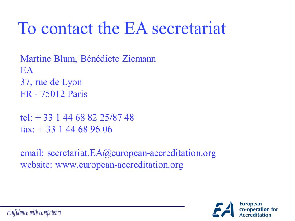 Martine Blum, Bénédicte Ziemann EA 37, rue de Lyon FR - 75012 Paris tel: + 33 1 44 68 82 25/87 48 fax: + 33 1 44 68 96 06 email: secretariat.EA@european-accreditation.org website: www.european-accreditation.org To contact the EA secretariat