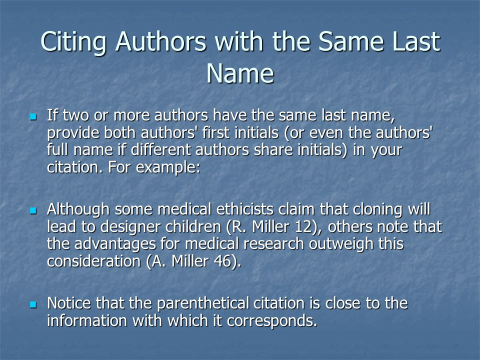 Citing Authors with the Same Last Name If two or more authors have the same last name, provide both authors first initials (or even the authors full name if different authors share initials) in your citation.