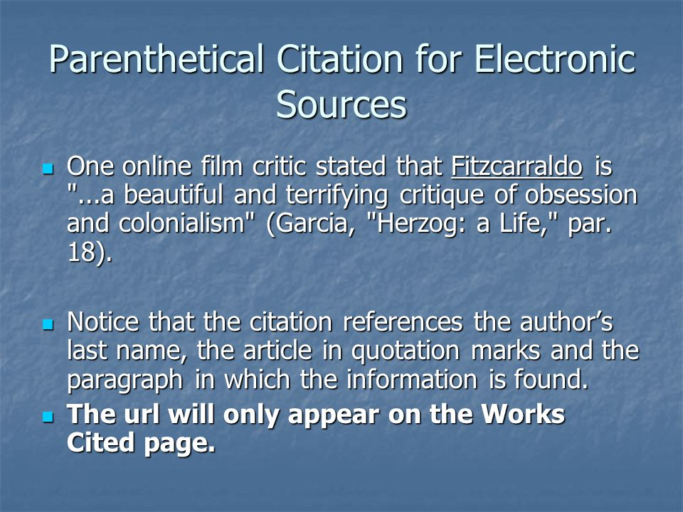 Parenthetical Citation for Electronic Sources One online film critic stated that Fitzcarraldo is ...a beautiful and terrifying critique of obsession and colonialism (Garcia, Herzog: a Life, par.