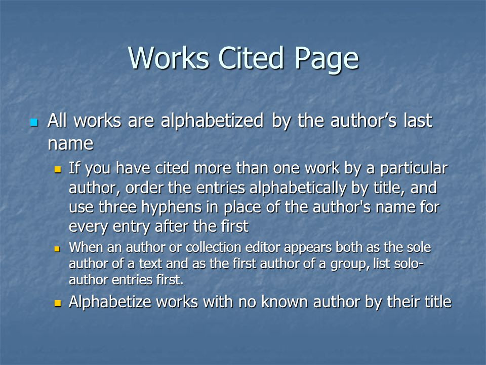 Works Cited Page All works are alphabetized by the author's last name All works are alphabetized by the author's last name If you have cited more than one work by a particular author, order the entries alphabetically by title, and use three hyphens in place of the author s name for every entry after the first If you have cited more than one work by a particular author, order the entries alphabetically by title, and use three hyphens in place of the author s name for every entry after the first When an author or collection editor appears both as the sole author of a text and as the first author of a group, list solo- author entries first.