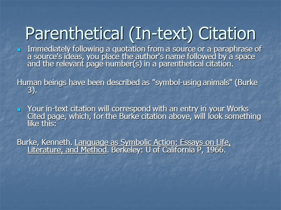 Parenthetical (In-text) Citation Immediately following a quotation from a source or a paraphrase of a source s ideas, you place the author s name followed by a space and the relevant page number(s) in a parenthetical citation.