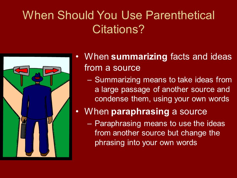 When Should You Use Parenthetical Citations? When summarizing facts and ideas from a source –Summarizing means to take ideas from a large passage of a