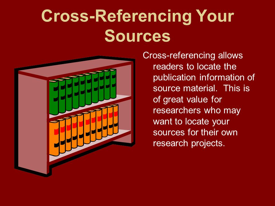 Cross-Referencing Your Sources Cross-referencing allows readers to locate the publication information of source material. This is of great value for r