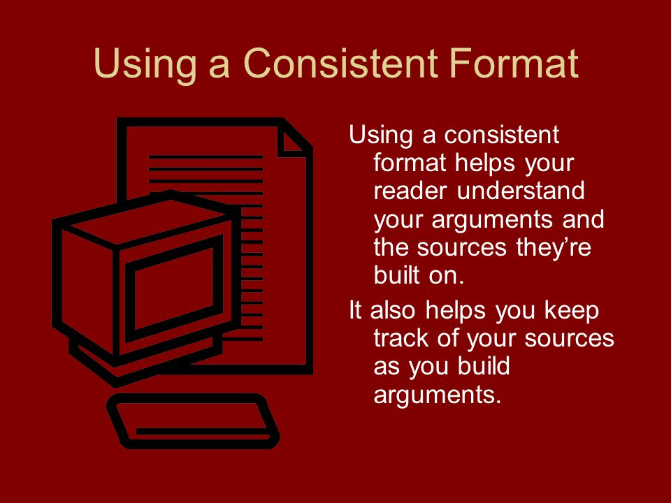 Using a Consistent Format Using a consistent format helps your reader understand your arguments and the sources they're built on. It also helps you ke