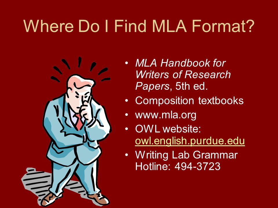 Where Do I Find MLA Format? MLA Handbook for Writers of Research Papers, 5th ed. Composition textbooks www.mla.org OWL website: owl.english.purdue.edu