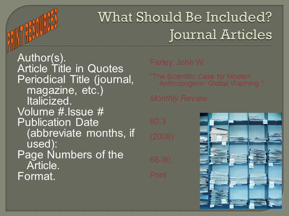Author(s). Article Title in Quotes Periodical Title (journal, magazine, etc.) Italicized. Volume #.Issue # Publication Date (abbreviate months, if use
