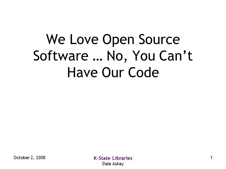 October 2, 2008 K-State Libraries Dale Askey 1 We Love Open Source Software … No, You Can't Have Our Code