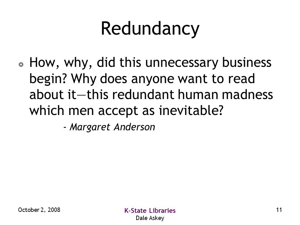 October 2, 2008 K-State Libraries Dale Askey 11 Redundancy  How, why, did this unnecessary business begin.