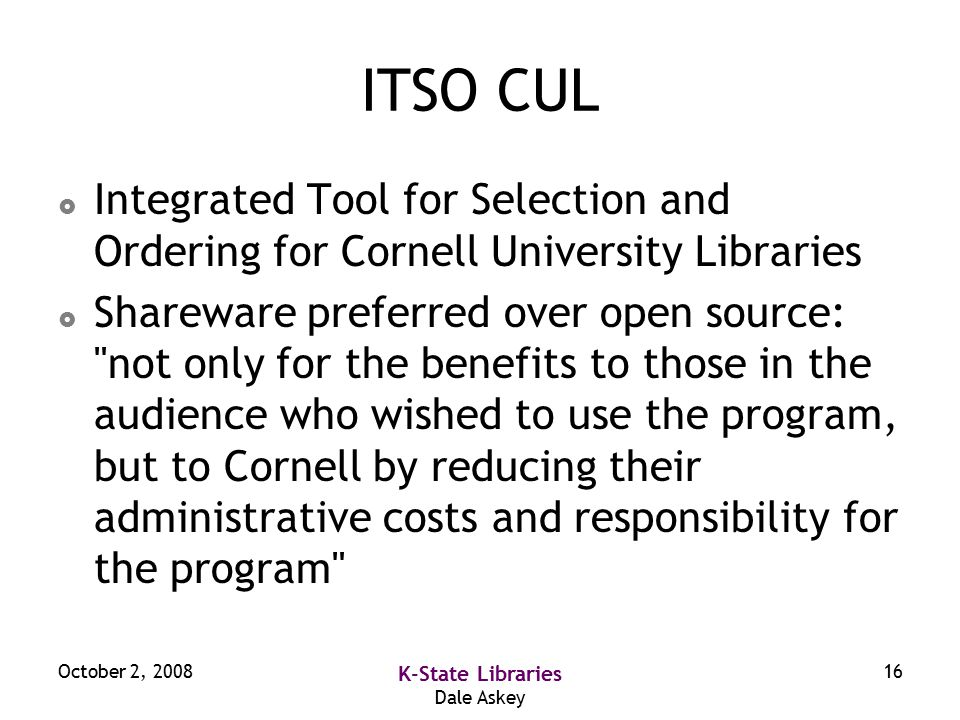 October 2, 2008 K-State Libraries Dale Askey 16 ITSO CUL  Integrated Tool for Selection and Ordering for Cornell University Libraries  Shareware preferred over open source: not only for the benefits to those in the audience who wished to use the program, but to Cornell by reducing their administrative costs and responsibility for the program