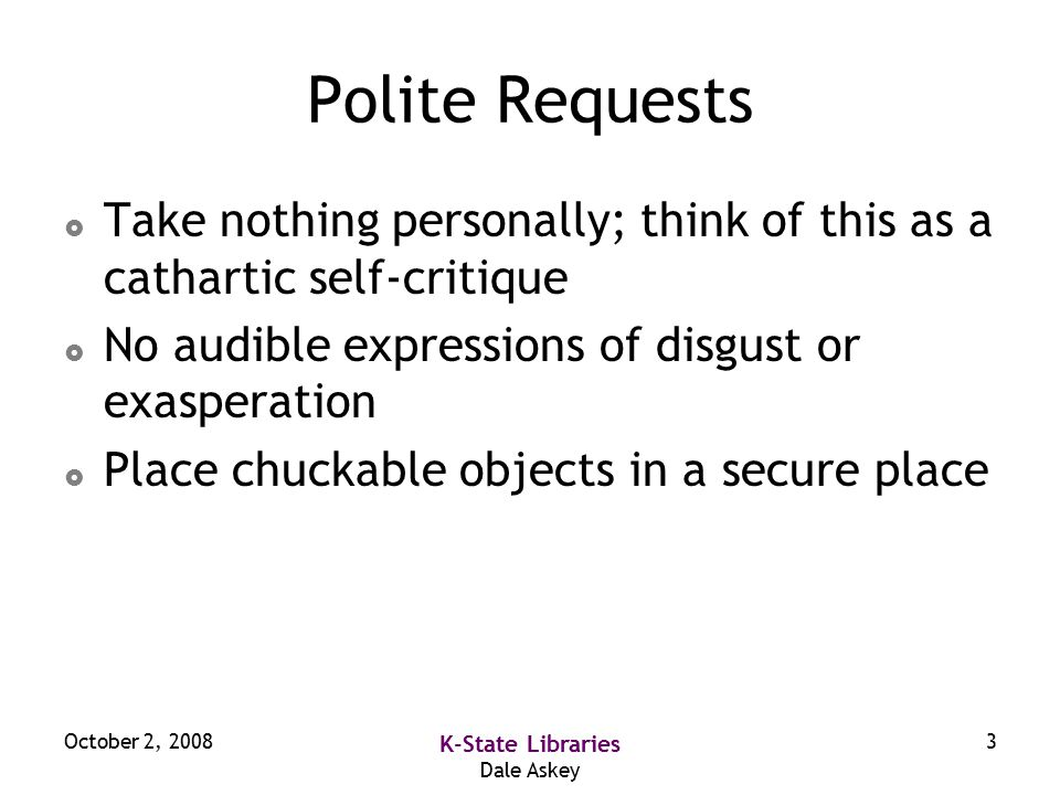 October 2, 2008 K-State Libraries Dale Askey 3 Polite Requests  Take nothing personally; think of this as a cathartic self-critique  No audible expressions of disgust or exasperation  Place chuckable objects in a secure place