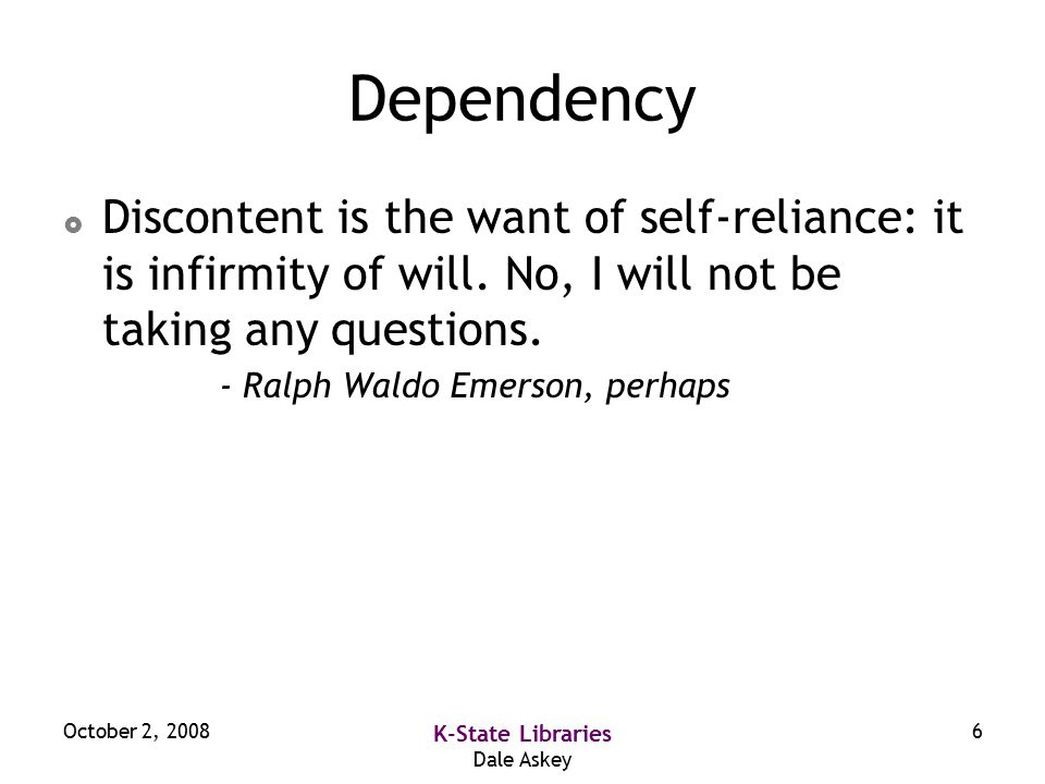 October 2, 2008 K-State Libraries Dale Askey 6 Dependency  Discontent is the want of self-reliance: it is infirmity of will.
