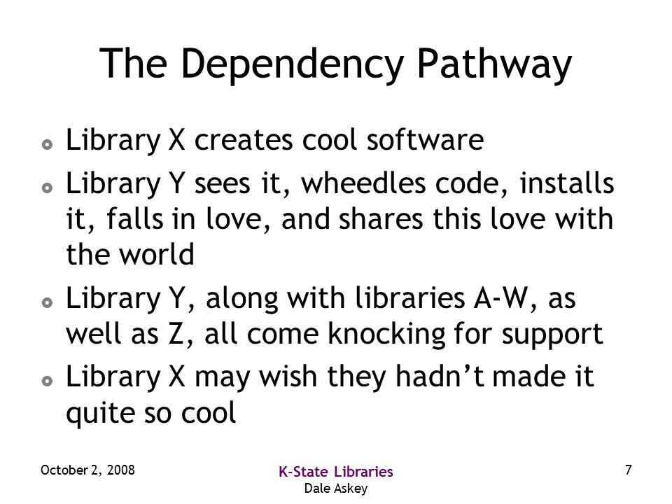 October 2, 2008 K-State Libraries Dale Askey 7 The Dependency Pathway  Library X creates cool software  Library Y sees it, wheedles code, installs it, falls in love, and shares this love with the world  Library Y, along with libraries A-W, as well as Z, all come knocking for support  Library X may wish they hadn't made it quite so cool