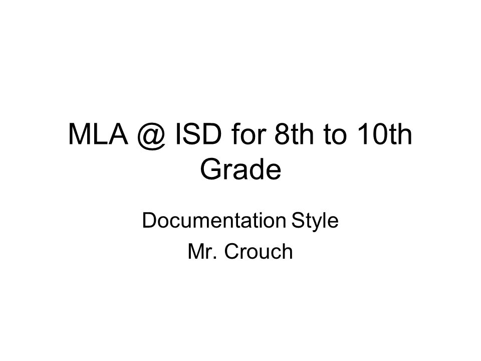 MLA @ ISD for 8th to 10th Grade Documentation Style Mr. Crouch