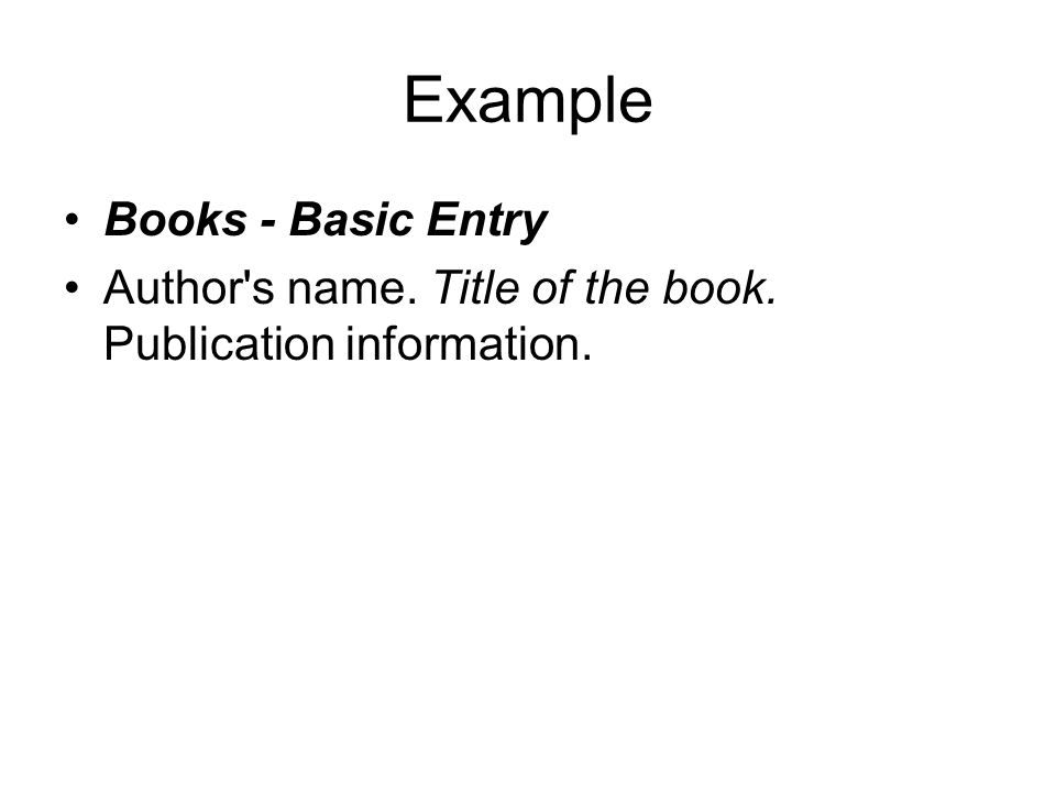 Example Books - Basic Entry Author s name. Title of the book. Publication information.