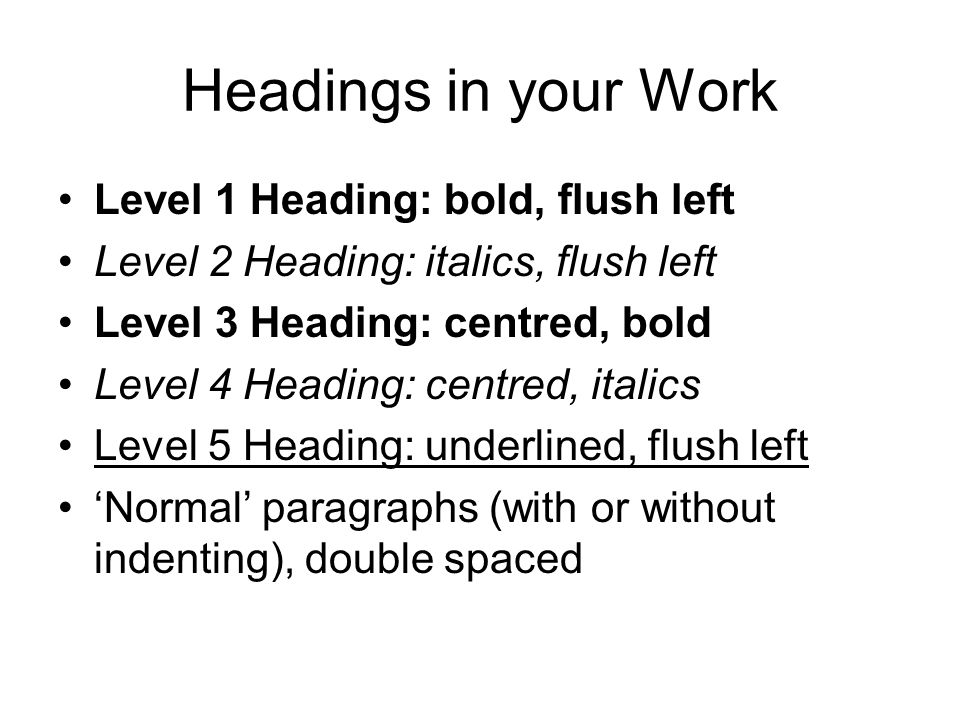 Headings in your Work Level 1 Heading: bold, flush left Level 2 Heading: italics, flush left Level 3 Heading: centred, bold Level 4 Heading: centred, italics Level 5 Heading: underlined, flush left 'Normal' paragraphs (with or without indenting), double spaced