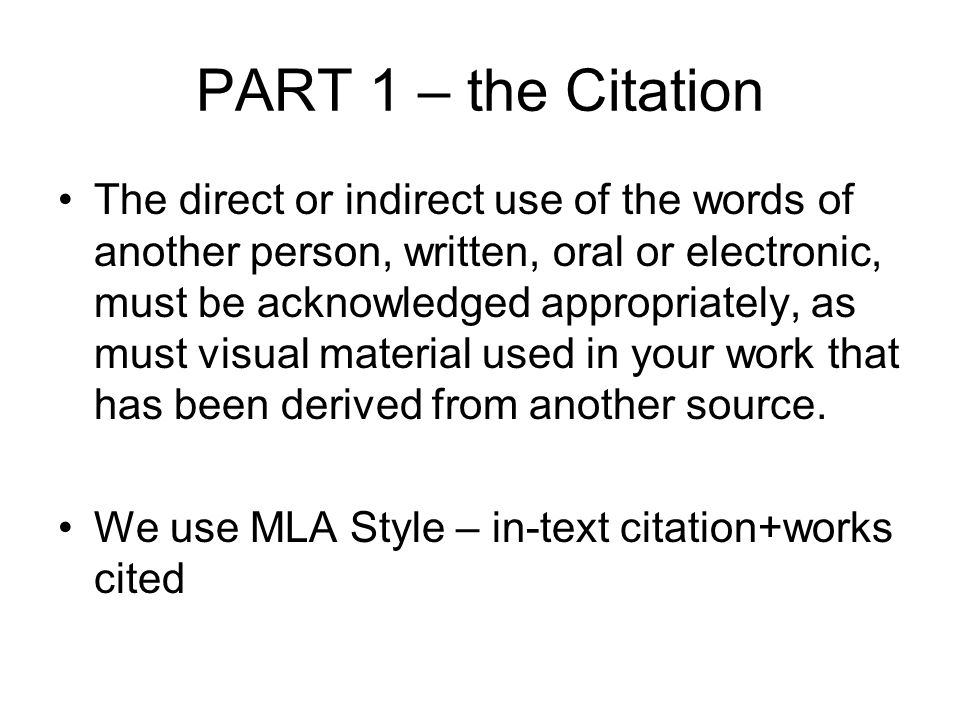 PART 1 – the Citation The direct or indirect use of the words of another person, written, oral or electronic, must be acknowledged appropriately, as must visual material used in your work that has been derived from another source.